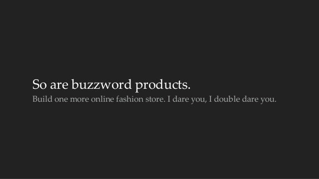 So are buzzword products.  Build one more online fashion store. I dare you, I double dare you.