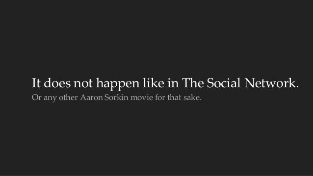 It does not happen like in The Social Network.  Or any other Aaron Sorkin movie for that sake.
