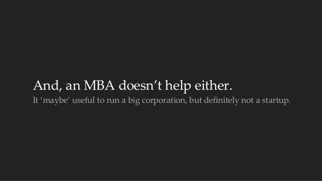 And, an MBA doesn't help either.  It 'maybe' useful to run a big corporation, but definitely not a startu...