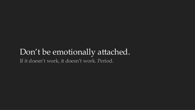 Don't be emotionally acached.  If it doesn't work, it doesn't work. Period.