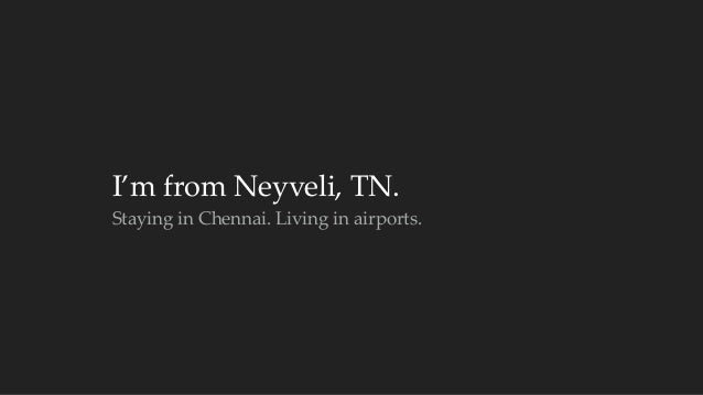 I'm from Neyveli, TN.  Staying in Chennai. Living in airports.