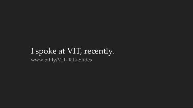 I spoke at VIT, recently.  www.bit.ly/VIT-‐‑Talk-‐‑Slides