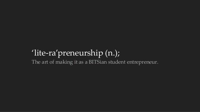 'lite-‐‑ra'preneurship (n.);  The art of making it as a BITSian student entrepreneur.