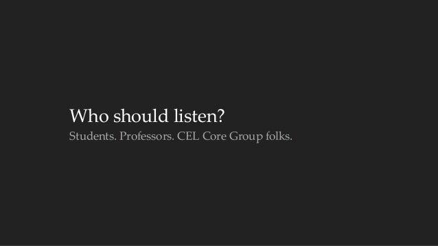 Who should listen?  Students. Professors. CEL Core Group folks.