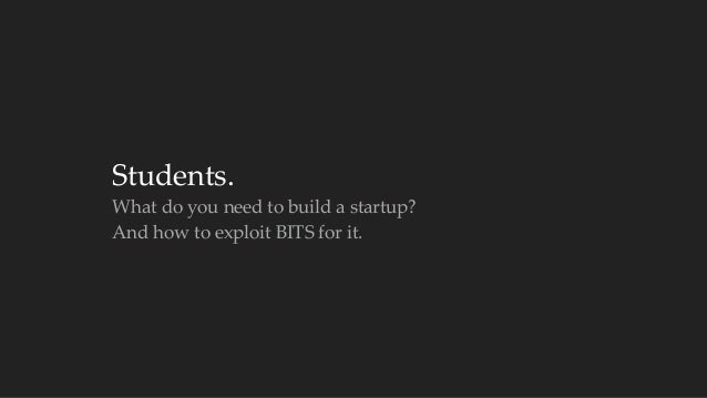 Students.  What do you need to build a startup?  And how to exploit BITS for it.