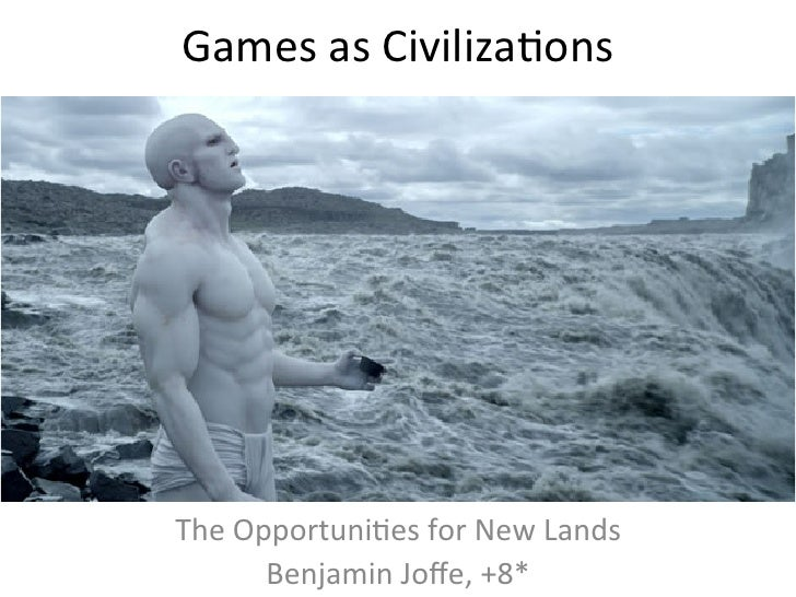 Games	  as	  Civiliza,ons	  The	  Opportuni,es	  for	  New	  Lands	           Benjamin	  Joffe,	  +8*