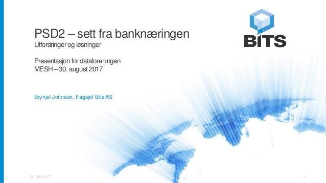PSD2 – sett fra banknæringen Utfordringer og løsninger Presentasjon for dataforeningen MESH – 30. august 2017 Brynjel John...