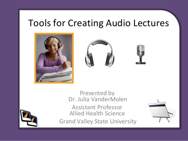Tools for Creating Audio Lectures Presented by Dr. Julia VanderMolen Assistant Professor Allied Health Science Grand Valle...