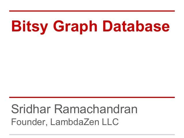 Bitsy Graph Database  Sridhar Ramachandran Founder, LambdaZen LLC
