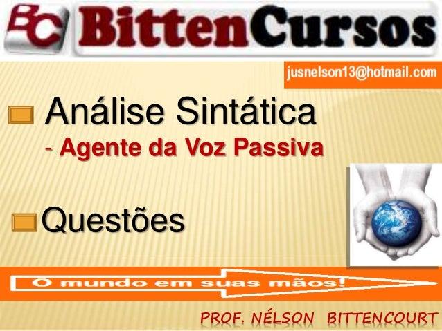 Análise Sintática  - Agente da Voz Passiva  PROF. NÉLSON BITTENCOURT  Questões