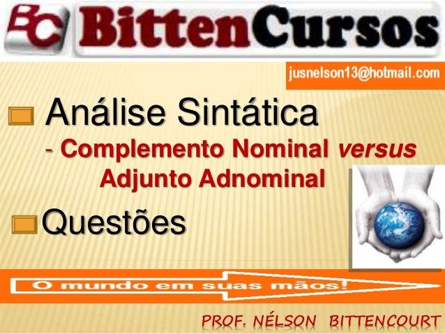 Análise Sintática  - Complemento Nominal versus  Adjunto Adnominal  PROF. NÉLSON BITTENCOURT  Questões