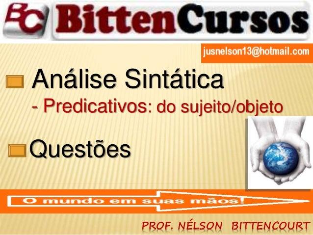 Análise Sintática  - Predicativos: do sujeito/objeto  PROF. NÉLSON BITTENCOURT  Questões