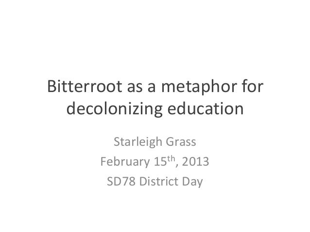 Bitterroot as a metaphor for   decolonizing education        Starleigh Grass      February 15th, 2013       SD78 District ...