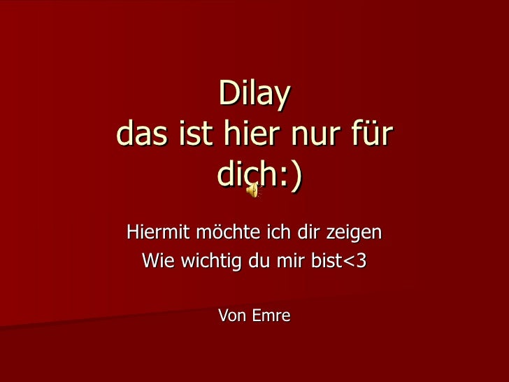 Dilay das ist hier nur für  dich:) Hiermit möchte ich dir zeigen Wie wichtig du mir bist<3 Von Emre
