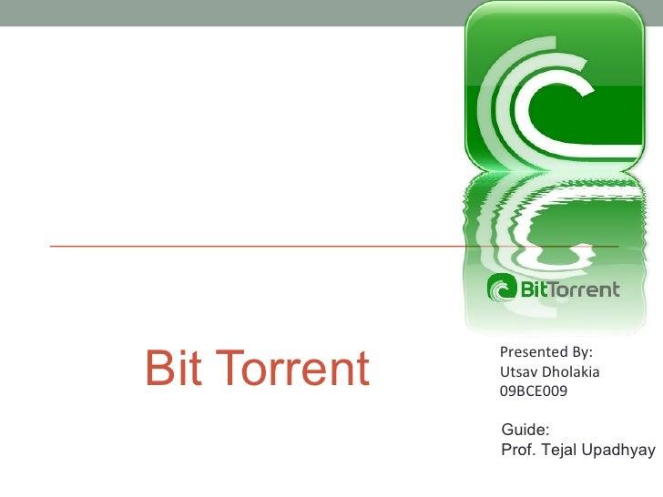 Bit Torrent Presented By: Utsav Dholakia 09BCE009 Guide: Prof. Tejal Upadhyay