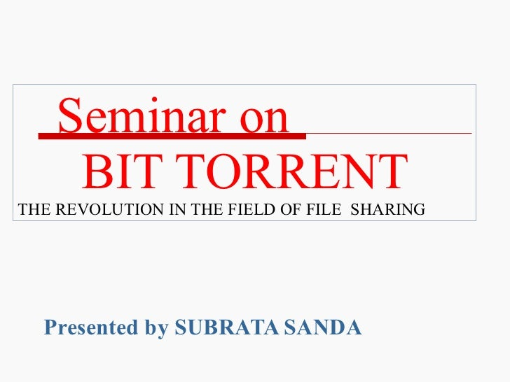 Seminar on    BIT TORRENT THE REVOLUTION IN THE FIELD OF FILE  SHARING Presented by SUBRATA SANDA