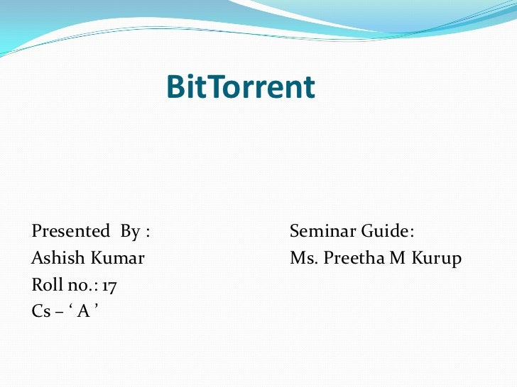 BitTorrent<br />Presented  By :			Seminar Guide:<br />Ashish Kumar			Ms. Preetha M Kurup<br />Roll no.: 17<br />Cs –...