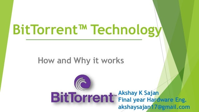 BitTorrent™ Technology How and Why it works Akshay K Sajan Final year Hardware Eng. akshaysajan17@gmail.com