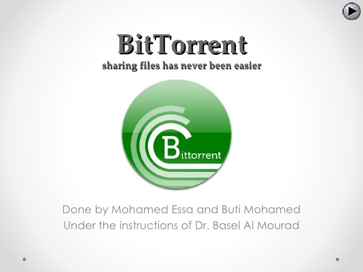 BitTorrent       sharing files has never been easierDone by Mohamed Essa and Buti MohamedUnder the instructions of Dr. Bas...