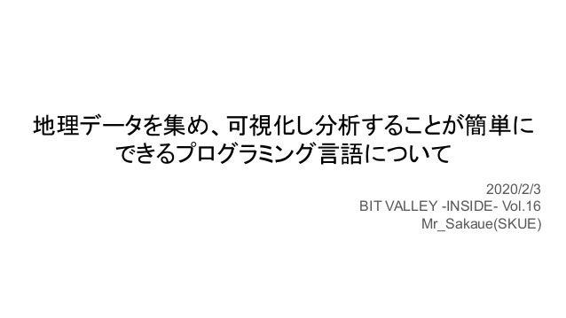 地理データを集め、可視化し分析することが簡単に できるプログラミング言語について 2020/2/3 BIT VALLEY -INSIDE- Vol.16 Mr_Sakaue(SKUE)