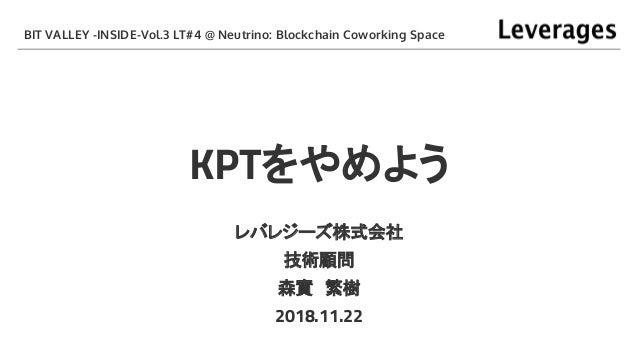 KPTをやめよう レバレジーズ株式会社 技術顧問 森實 繁樹 2018.11.22 BIT VALLEY -INSIDE-Vol.3 LT#4 @ Neutrino: Blockchain Coworking Space