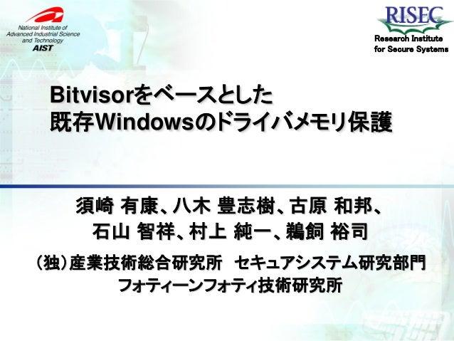 Research Institute                     for Secure SystemsBitvisorをベースとした既存Windowsのドライバメモリ保護  須崎 有康、八木 豊志樹、古原 和邦、   石山 智祥、村...