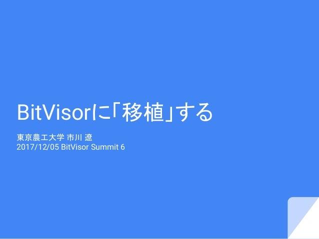 BitVisorに「移植」する 東京農工大学 市川 遼 2017/12/05 BitVisor Summit 6