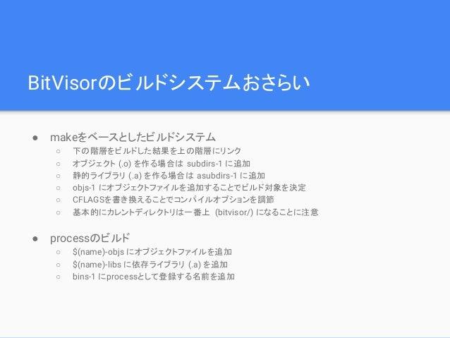 BitVisorのビルドシステムおさらい ● makeをベースとしたビルドシステム ○ 下の階層をビルドした結果を上の階層にリンク ○ オブジェクト (.o) を作る場合は subdirs-1 に追加 ○ 静的ライブラリ (.a) を作る場合は...