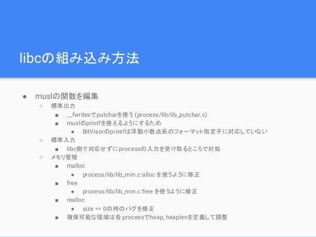 libcの組み込み方法 ● muslの関数を編集 ○ 標準出力 ■ __fwritexでputcharを使う (process/lib/lib_putchar.c) ■ muslのprintfを使えるようにするため ● BitVisorのpri...