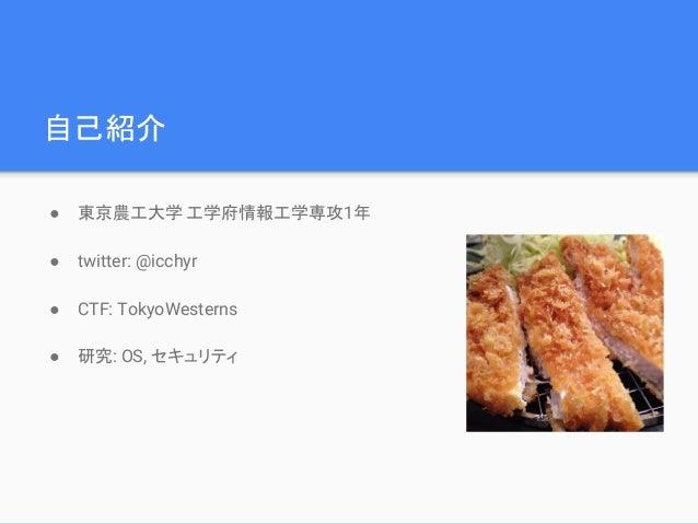 自己紹介 ● 東京農工大学 工学府情報工学専攻1年 ● twitter: @icchyr ● CTF: TokyoWesterns ● 研究: OS, セキュリティ