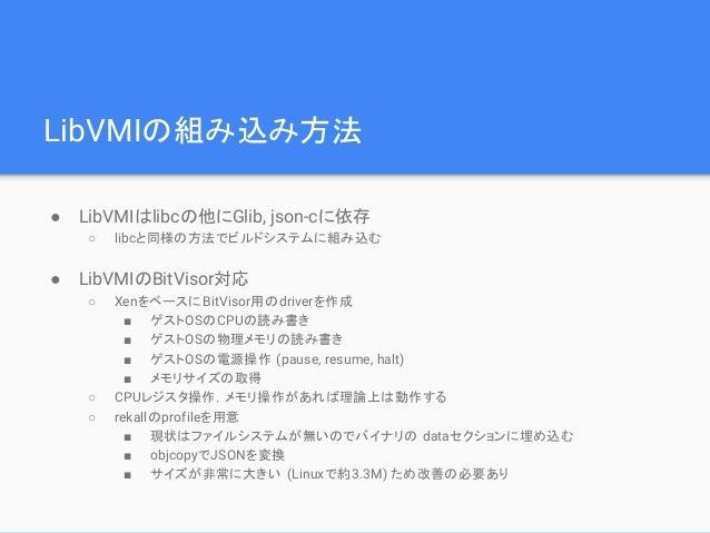 LibVMIの組み込み方法 ● LibVMIはlibcの他にGlib, json-cに依存 ○ libcと同様の方法でビルドシステムに組み込む ● LibVMIのBitVisor対応 ○ XenをベースにBitVisor用のdriverを作成 ...