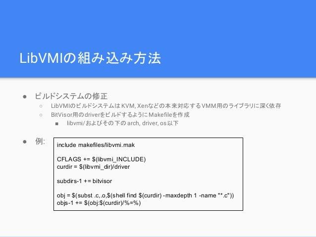 LibVMIの組み込み方法 ● ビルドシステムの修正 ○ LibVMIのビルドシステムはKVM, Xenなどの本来対応する VMM用のライブラリに深く依存 ○ BitVisor用のdriverをビルドするようにMakefileを作成 ■ lib...