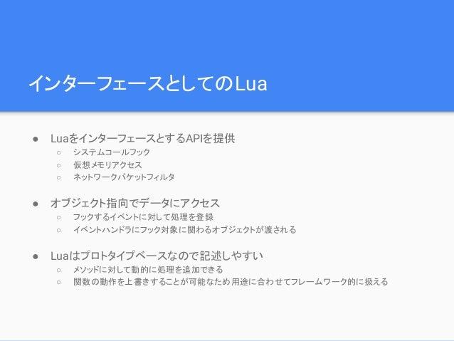 インターフェースとしてのLua ● LuaをインターフェースとするAPIを提供 ○ システムコールフック ○ 仮想メモリアクセス ○ ネットワークパケットフィルタ ● オブジェクト指向でデータにアクセス ○ フックするイベントに対して処理を登録...