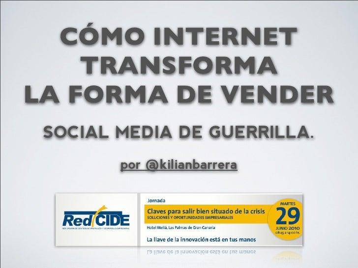 CÓMO INTERNET     TRANSFORMA LA FORMA DE VENDER  SOCIAL MEDIA DE GUERRILLA.         por @kilianbarrera