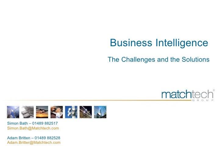 Business Intelligence The Challenges and the Solutions Simon Bath – 01489 882517 Simon.Bath@Matchtech.com  Adam Britten – ...