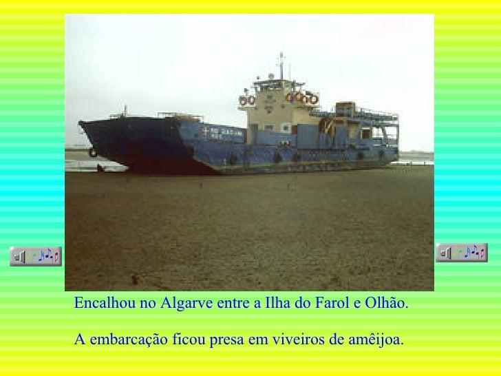 Encalhou no Algarve entre a Ilha do Farol e Olhão. A embarcação ficou presa em viveiros de amêijoa.