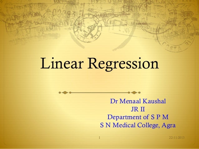 Linear Regression Dr Menaal Kaushal JR II Department of S P M S N Medical College, Agra 1  22-11-2013