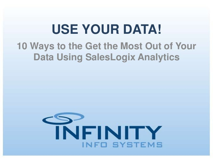 USE YOUR DATA!10 Ways to the Get the Most Out of Your   Data Using SalesLogix Analytics           May 15, 2012   Copyright...