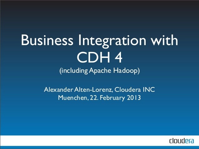 Business Integration with         CDH 4       (including Apache Hadoop)   Alexander Alten-Lorenz, Cloudera INC       Muenc...