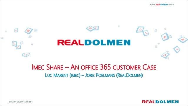 JANUARY 28, 2015   SLIDE 1 www.realdolmen.com IMEC SHARE – AN OFFICE 365 CUSTOMER CASE LUC MARENT (IMEC) – JORIS POELMANS ...