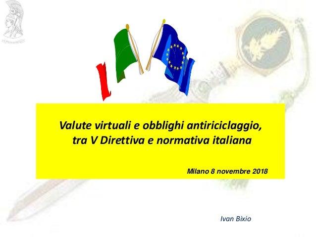 Valute virtuali e obblighi antiriciclaggio, tra V Direttiva e normativa italiana Milano 8 novembre 2018 Ivan Bixio