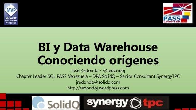 BI y Data Warehouse Conociendo orígenes José Redondo - @redondoj Chapter Leader SQL PASS Venezuela – DPA SolidQ – Senior C...