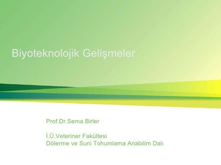 Biyoteknolojik Gelişmeler Prof.Dr.Sema Birler İ.Ü.Veteriner Fakültesi Dölerme ve Suni Tohumlama Anabilim Dalı