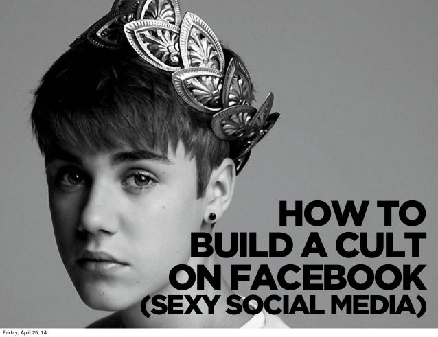HOW TO BUILD A CULT ON FACEBOOK (SEXY SOCIAL MEDIA) Friday, April 25, 14