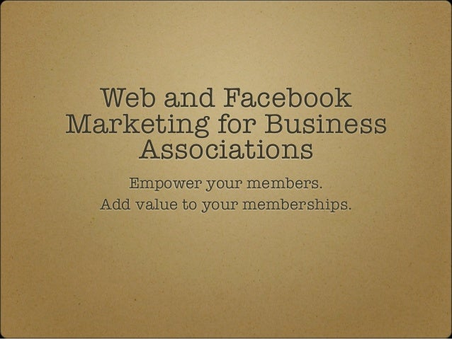 Web and FacebookMarketing for Business    Associations     Empower your members.  Add value to your memberships.