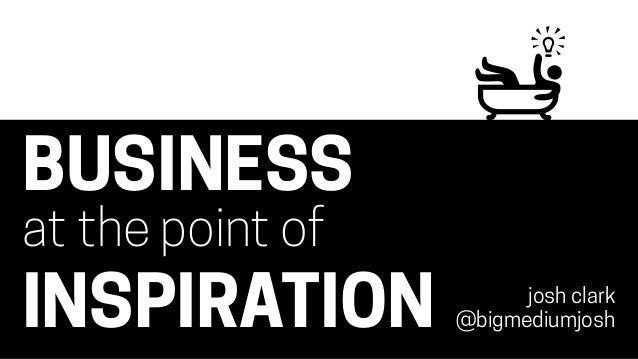 BUSINESS at the point of INSPIRATION josh clark @bigmediumjosh
