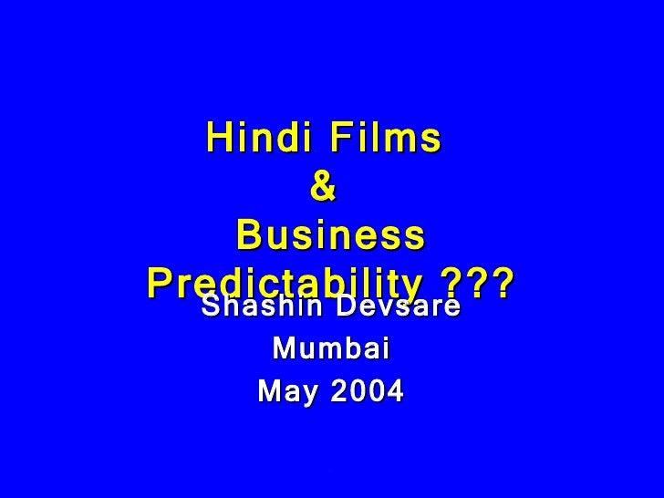 Hindi Films  &  Business Predictability ??? Shashin Devsare Mumbai May 2004