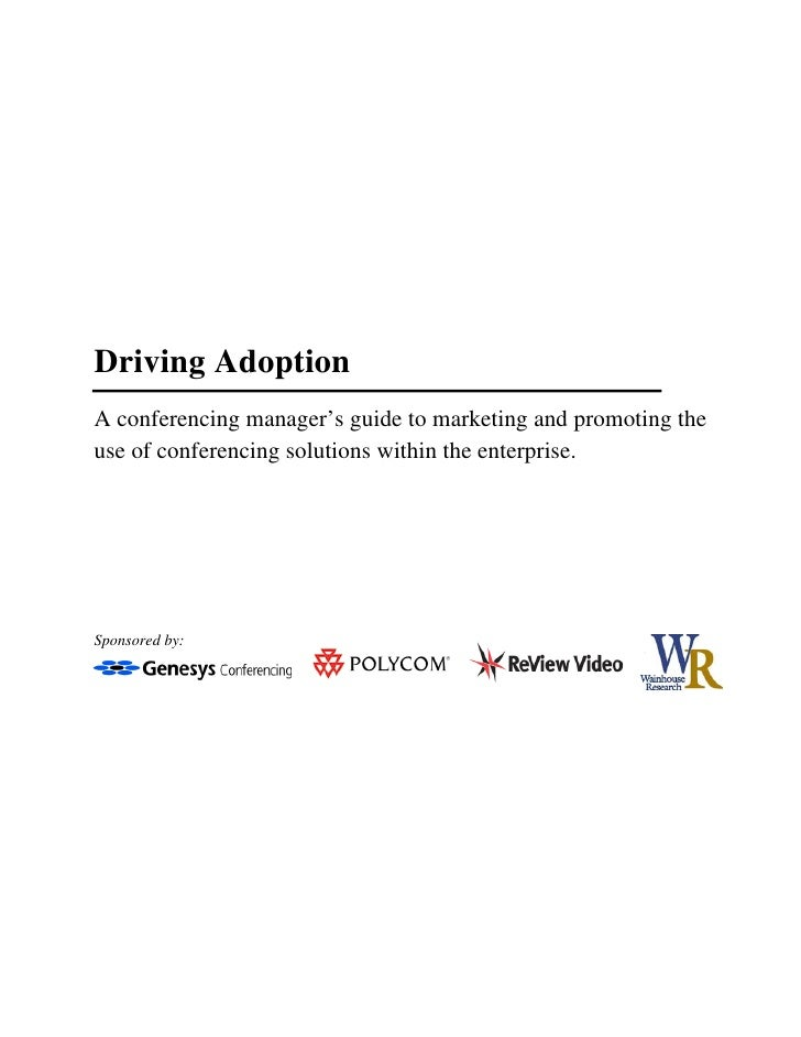 Driving Adoption A conferencing manager's guide to marketing and promoting the use of conferencing solutions within the en...