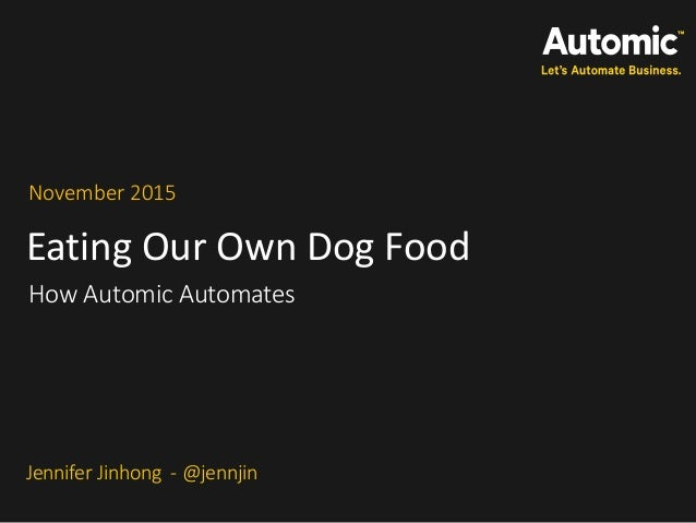 Eating Our Own Dog Food November 2015 How Automic Automates Jennifer Jinhong - @jennjin