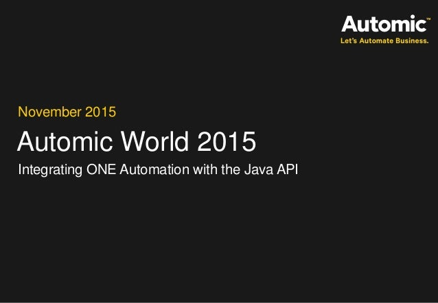 Automic World 2015 November 2015 Integrating ONE Automation with the Java API